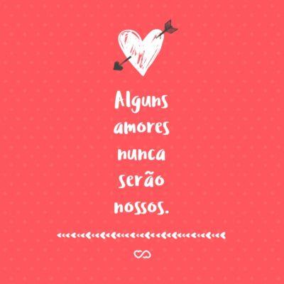 Frase de Amor - Alguns amores nunca serão nossos.