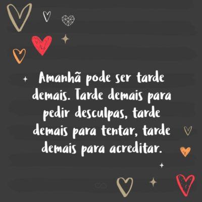 Frase de Amor - Amanhã pode ser tarde demais. Tarde demais para pedir desculpas, tarde demais para tentar, tarde demais para acreditar.