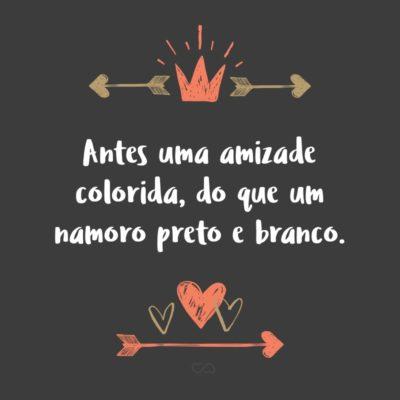 Frase de Amor - Antes uma amizade colorida, do que um namoro preto e branco.