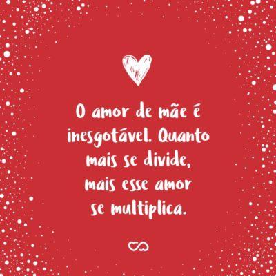 Frase de Amor - O amor de mãe é inesgotável. Quanto mais se divide, mais esse amor se multiplica.