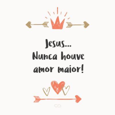 Frase de Amor - Jesus… Nunca houve amor maior!