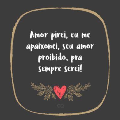 Frase de Amor - Amor pirei, eu me apaixonei, seu amor proibido, pra sempre serei!