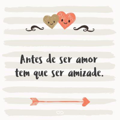 Frase de Amor - Antes de ser amor tem que ser amizade.