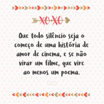 Frase de Amor - Que todo silêncio seja o começo de uma história de amor de cinema, e se não virar um filme, que vire ao menos um poema.