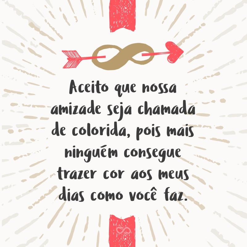 Frase de Amor - Aceito que nossa amizade seja chamada de colorida, pois mais ninguém consegue trazer cor aos meus dias como você faz.