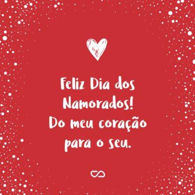 Frase de Amor - Feliz Dia dos Namorados! Do meu coração para o seu.