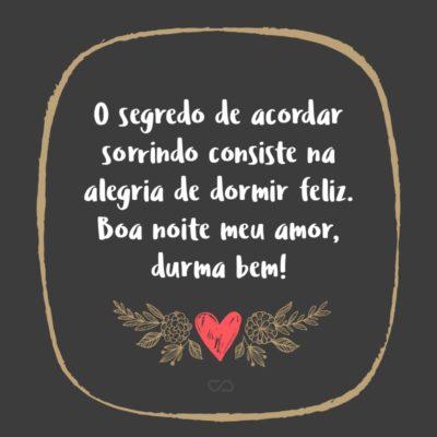 Frase de Amor - O segredo de acordar sorrindo consiste na alegria de dormir feliz. Boa noite meu amor, durma bem!