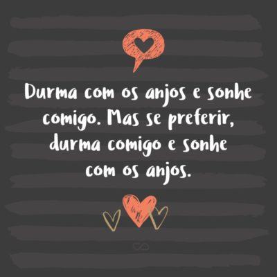 Frase de Amor - Durma com os anjos e sonhe comigo. Mas se preferir, durma comigo e sonhe com os anjos.