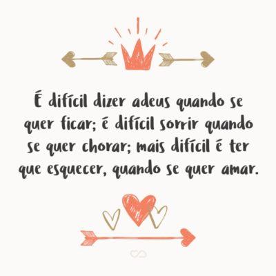 Frase de Amor - É difícil dizer adeus quando se quer ficar; É difícil sorrir quando se quer chorar; Mais difícil é ter que esquecer, Quando se quer amar.