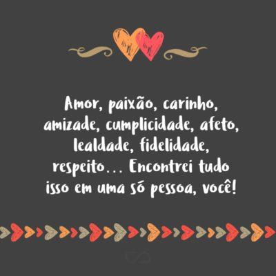 Amor, paixão, carinho, amizade, cumplicidade, afeto, lealdade, fidelidade, respeito… Encontrei tudo isso em uma só pessoa, você!
