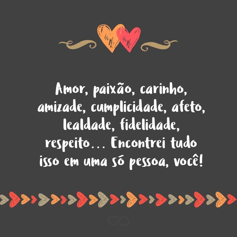 Frase de Amor - Amor, paixão, carinho, amizade, cumplicidade, afeto, lealdade, fidelidade, respeito… Encontrei tudo isso em uma só pessoa, você!