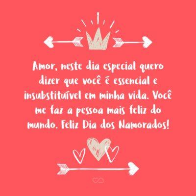 Frase de Amor - Amor, neste dia especial quero dizer que você é essencial e insubstituível em minha vida. Você me faz a pessoa mais feliz do mundo. Feliz Dia dos Namorados!