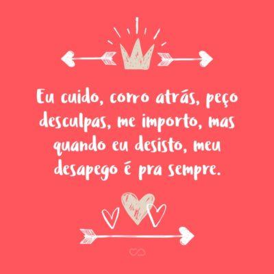 Frase de Amor - Eu cuido, corro atrás, peço desculpas, me importo, mas quando eu desisto, meu desapego é pra sempre.