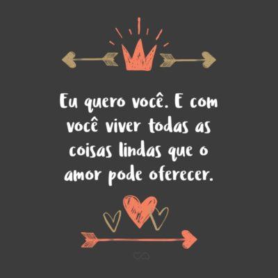 Frase de Amor - Eu quero você. E com você viver todas as coisas lindas que o amor pode oferecer.