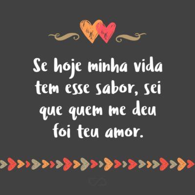 Frase de Amor - Se hoje minha vida tem esse sabor, sei que quem me deu foi teu amor.