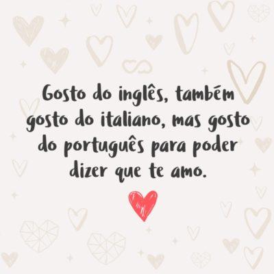 Frase de Amor - Gosto do inglês, também gosto do italiano, mas gosto do português para poder dizer que te amo.
