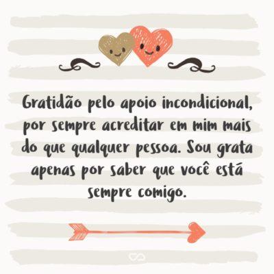 Frase de Amor - Gratidão pelo apoio incondicional, por sempre acreditar em mim mais do que qualquer pessoa. Sou grata apenas por saber que você está sempre comigo.