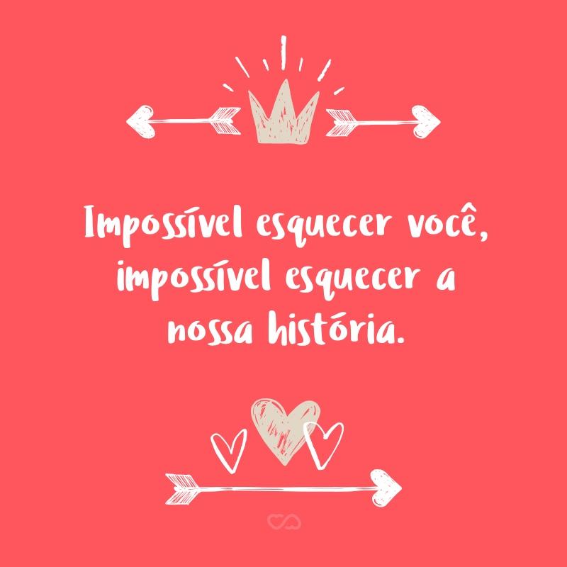 Frase de Amor - Impossível esquecer você, impossível esquecer a nossa história.