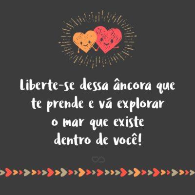 Frase de Amor - Liberte-se dessa âncora que te prende e vá explorar o mar que existe dentro de você!