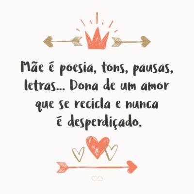 Frase de Amor - Mãe é poesia, tons, pausas, letras… Dona de um amor que se recicla e nunca é desperdiçado.