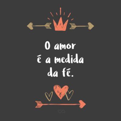 Frase de Amor - O amor é a medida da fé.