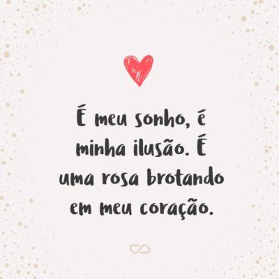 Frase de Amor - É meu sonho, é minha ilusão. É uma rosa brotando em meu coração.