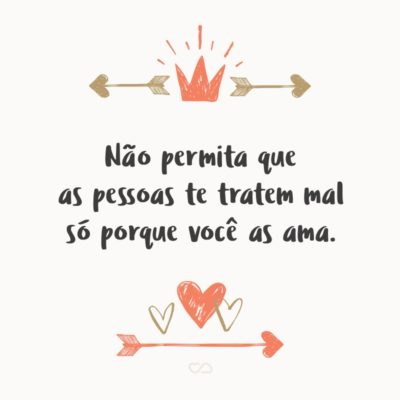Frase de Amor - Não permita que as pessoas te tratem mal só porque você as ama.