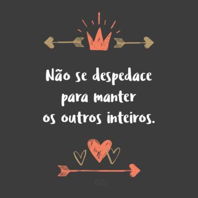 Frase de Amor - Não se despedace para manter os outros inteiros.