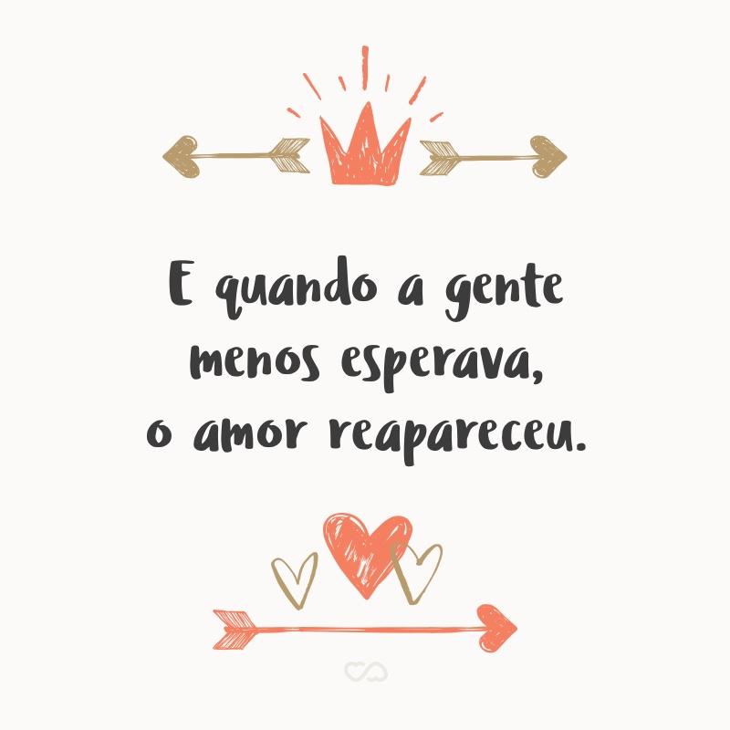 Frase de Amor - E quando a gente menos esperava, o amor reapareceu.