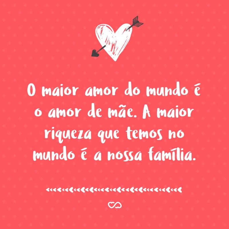 O Maior Amor Do Mundo é O Amor De Mãe A Maior Riqueza Que Temos No
