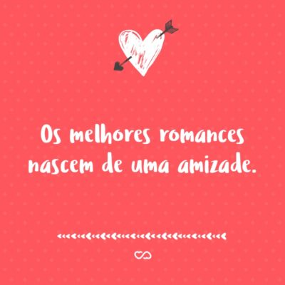 Frase de Amor - Os melhores romances nascem de uma amizade.