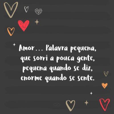 Frase de Amor - Amor… Palavra pequena, que sorri a pouca gente, pequena quando se diz, enorme quando se sente.