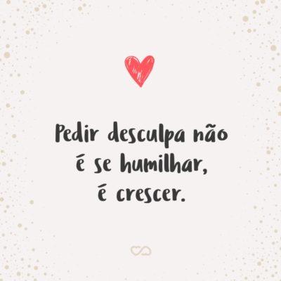 Frase de Amor - Pedir desculpa não é se humilhar, é crescer.