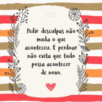 Frase de Amor - Pedir desculpas não muda o que aconteceu. E perdoar não evita que tudo possa acontecer de novo.