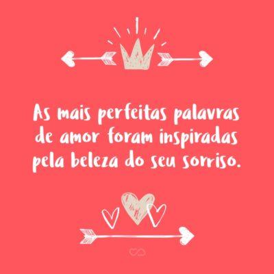 Frase de Amor - As mais perfeitas palavras de amor foram inspiradas pela beleza do seu sorriso.