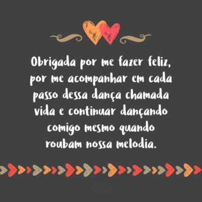 Frase de Amor - Obrigada por me fazer feliz, por me acompanhar em cada passo dessa dança chamada vida e continuar dançando comigo mesmo quando roubam nossa melodia.