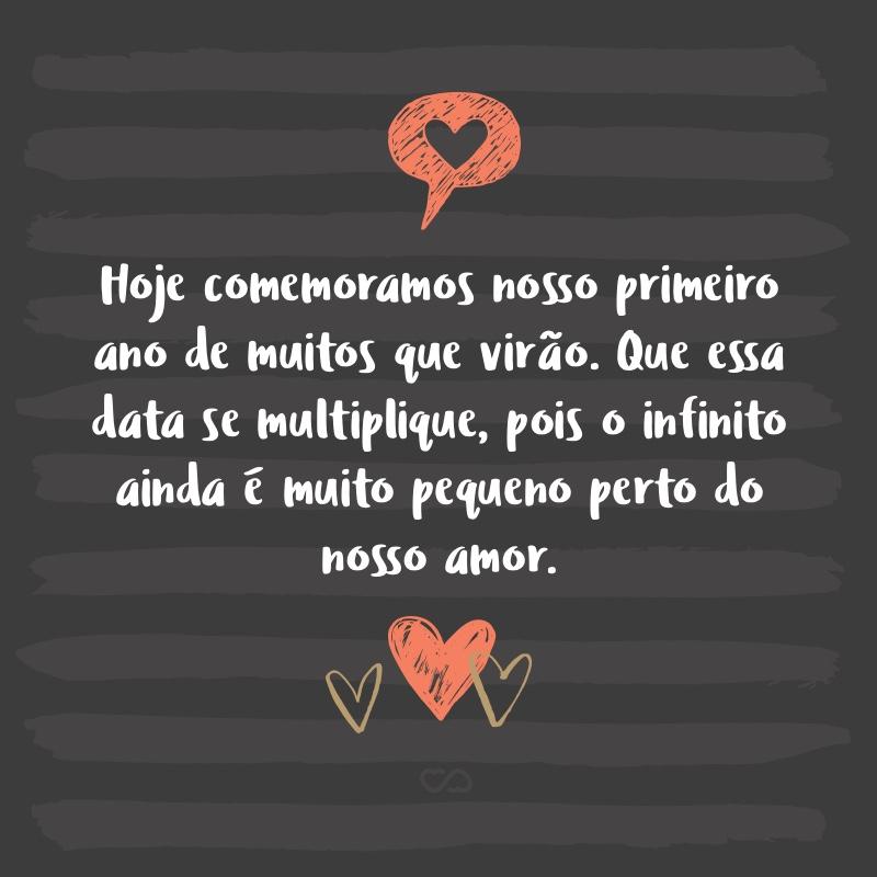 Frase de Amor - Hoje comemoramos nosso primeiro ano de muitos que virão. Que essa data se multiplique, pois o infinito ainda é muito pequeno perto do nosso amor.