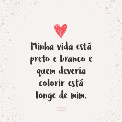 Frase de Amor - Minha vida está preto e branco e quem deveria colorir está longe de mim.