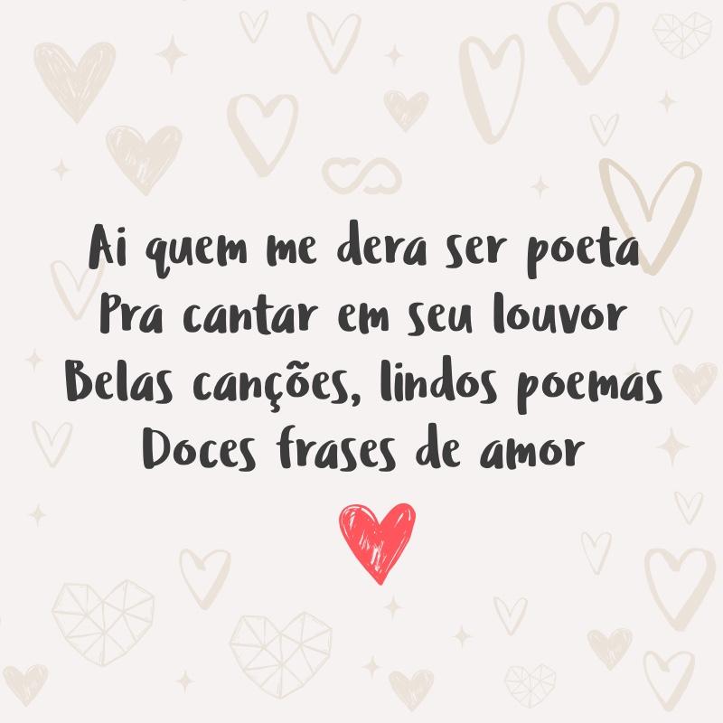 Frase de Amor - Ai quem me dera ser poeta Pra cantar em seu louvor Belas canções, lindos poemas Doces frases de amor