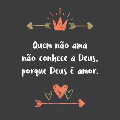 Frase de Amor - Quem não ama não conhece a Deus, porque Deus é amor. (1 João 4:8)