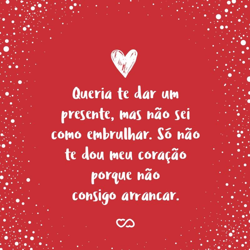 Frase de Amor - Queria te dar um presente, mas não sei como embrulhar. Só não te dou meu coração porque não consigo arrancar.