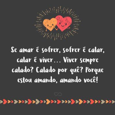 Frase de Amor - Se amar é sofrer Sofrer é calar Calar é viver… Viver sempre calado? Calado por quê? Porque estou amando Amando você!