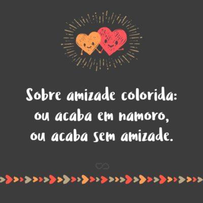Frase de Amor - Sobre amizade colorida: ou acaba em namoro, ou acaba sem amizade.