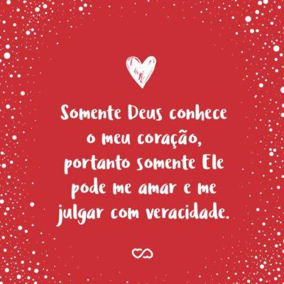 Frase de Amor - Somente Deus conhece o meu coração, portanto somente Ele pode me amar e me julgar com veracidade.