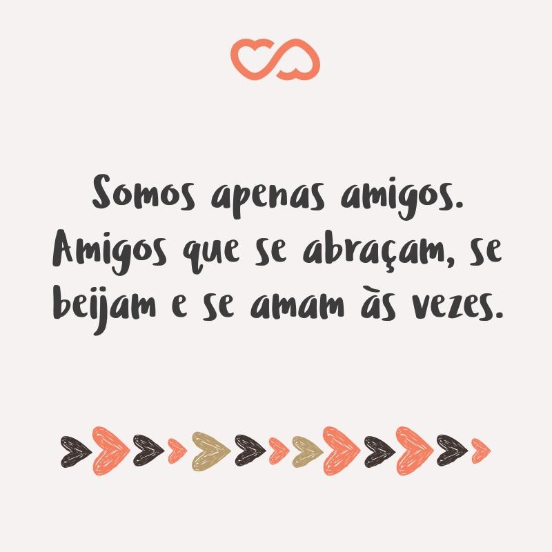 Frase de Amor - Somos apenas amigos. Amigos que se abraçam, se beijam e se amam às vezes.