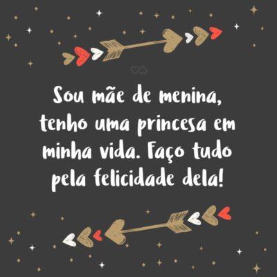Frase de Amor - Sou mãe de menina, tenho uma princesa em minha vida. Faço tudo pela felicidade dela!