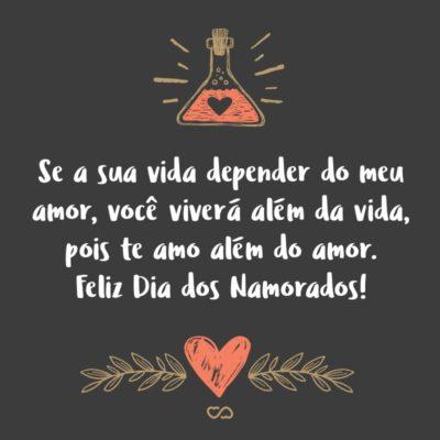Frase de Amor - Se a sua vida depender do meu amor, você viverá além da vida, pois te amo além do amor. Feliz Dia dos Namorados!