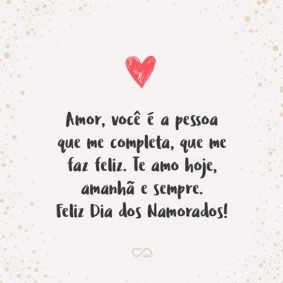 Frase de Amor - Amor, você é a pessoa que me completa, que me faz feliz. Te amo hoje, amanhã e sempre. Feliz Dia dos Namorados!