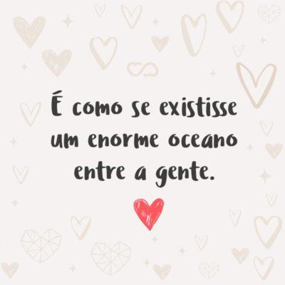 Frase de Amor - É como se existisse um enorme oceano entre a gente.