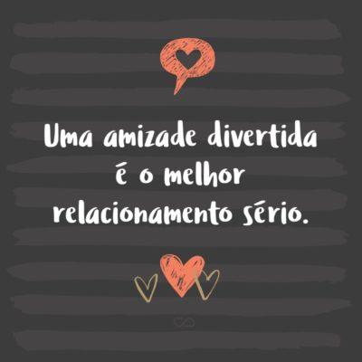 Frase de Amor - Uma amizade divertida é o melhor relacionamento sério.